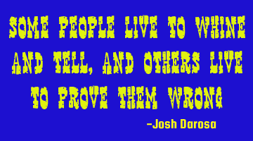 Some people live to whine and tell, and others live to prove them