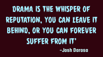 Drama is the whisper of reputation, you can leave it behind, or you can forever suffer from it