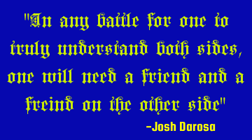 In any battle for one to truly understand both sides, one will need a friend and a friend on the