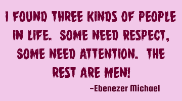 I found three kinds of people in life. Some need Respect, Some need Attention. The rest are MEN!