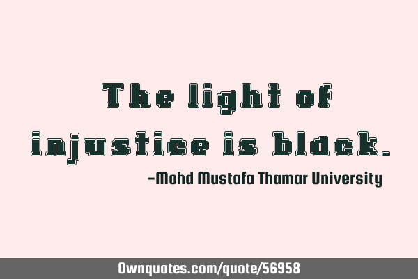 • The light of injustice is