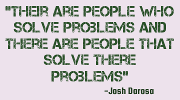 there are people who solve problems and there are people that solve their