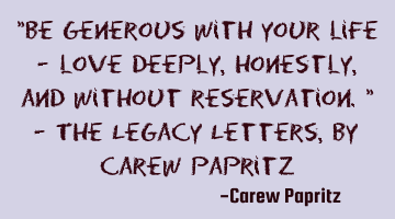 """Be generous with your life - love deeply, honestly, and without reservation."" - The Legacy Letters,"