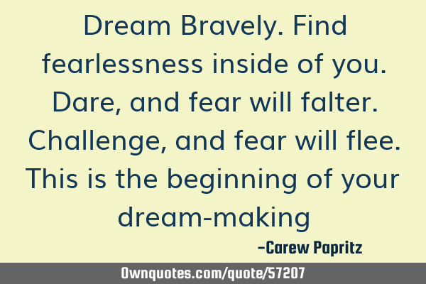 Dream Bravely. Find fearlessness inside of you. Dare, and fear will falter. Challenge, and fear