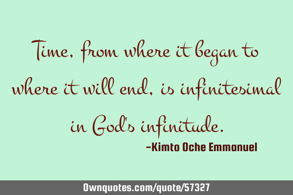 Time, from where it began to where it will end, is infinitesimal in God