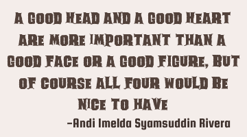 a good HEAD and a good HEART are more important than a good FACE or a good FIGURE, but of course