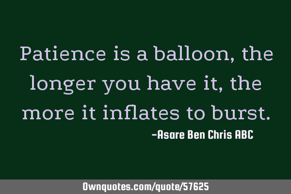 Patience is a balloon,the longer you have it,the more it inflates to