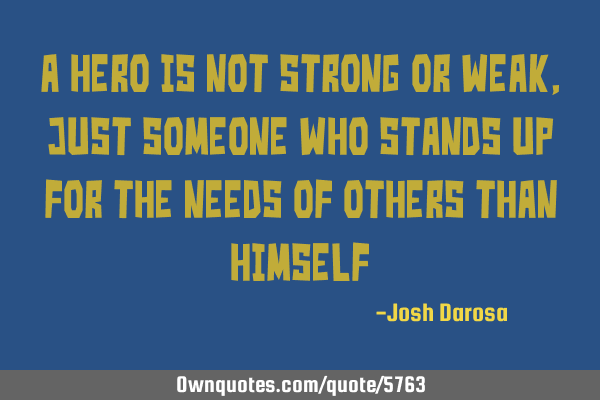 A hero is not strong or weak, just someone who stands up for the needs of others than