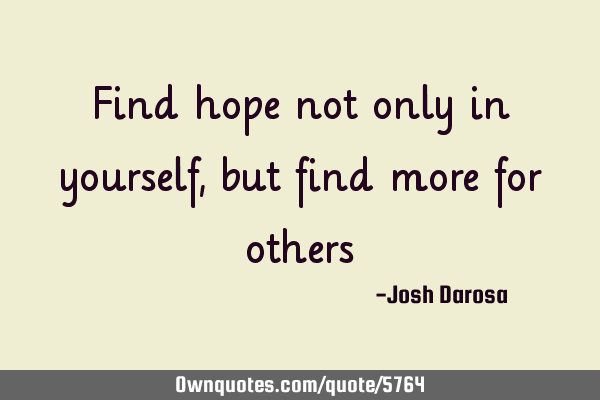 Find hope not only in yourself, but find more for
