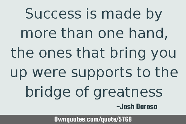 Success is made by more than one hand, the ones that bring you up were supports to the bridge of