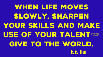 When life moves slowly, sharpen your skills and make use of your talent; give to the world.