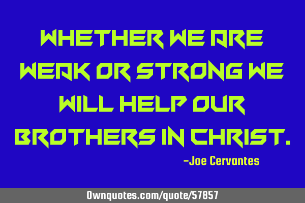 Whether we are weak or strong we will help our brothers in C