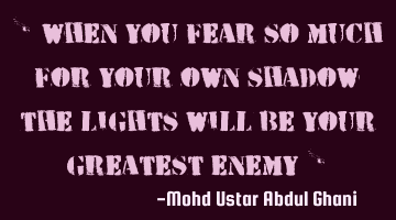 """ When you fear so much for your own shadow the lights will be your greatest enemy """