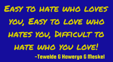 Easy to hate who loves you, Easy to love who hates you, Difficult to hate who you love!