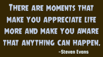 There are moments that make you appreciate life more and make you aware that anything can happen.