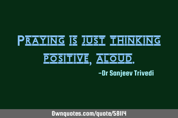 Praying is just thinking positive,