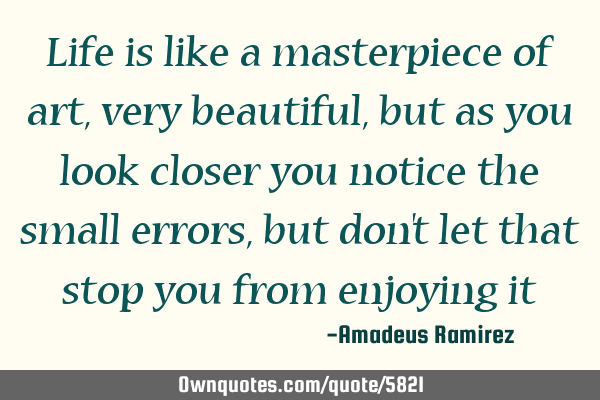 Life is like a masterpiece of art, very beautiful, but as you look closer you notice the small