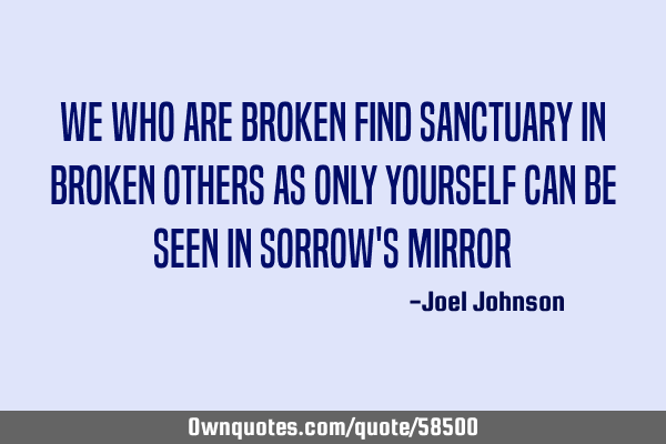We who are BROKEN find sanctuary in BROKEN others as only yourself can be seen in sorrow