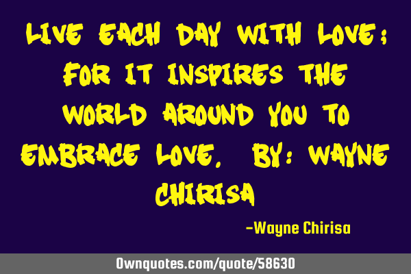 Live each day with love; for it inspires the world around you to embrace love. By: Wayne C
