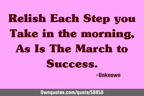 Relish Each Step you Take in the morning, As Is The March to S