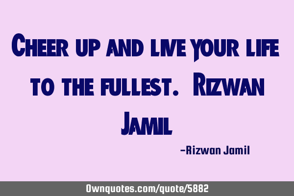 Cheer up and live your life to the fullest. Rizwan J