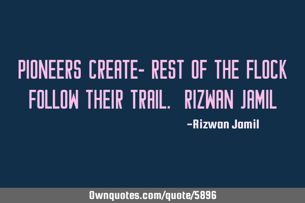 Pioneers create- rest of the flock follow their trail. Rizwan J