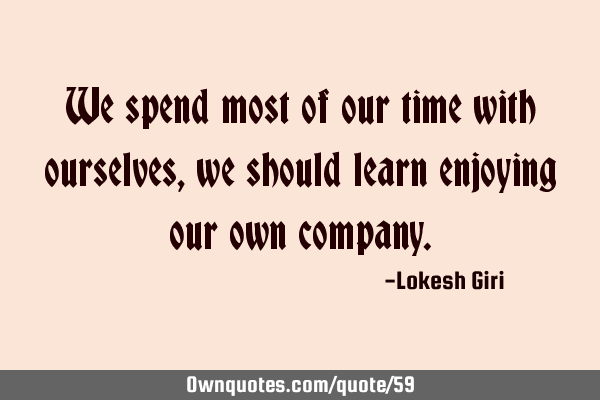 We spend most of our time with ourselves, we should learn enjoying our own