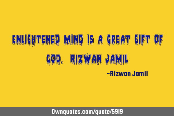 Enlightened mind is a great gift of God. Rizwan J