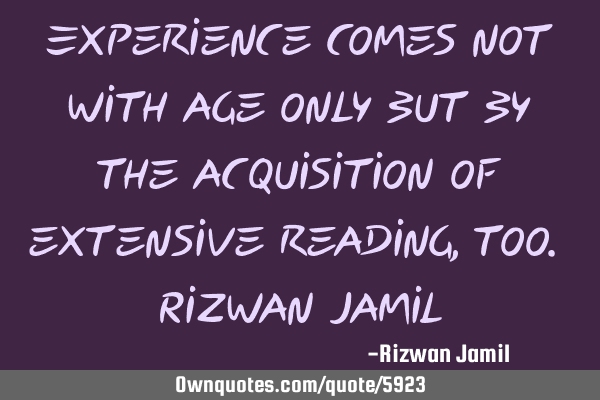 Experience comes not with age only but by the acquisition of extensive reading, too. Rizwan J