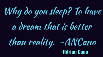 Why do you sleep? To have a dream that is better than reality. -ANCano