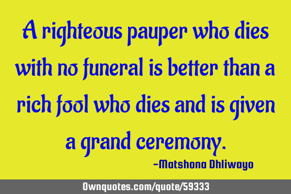 A righteous pauper who dies with no funeral is better than a rich fool who dies and is given a