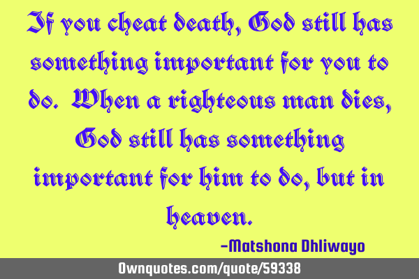If you cheat death, God still has something important for you to do. When a righteous man dies, God