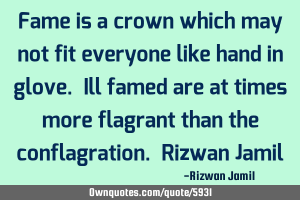 Fame is a crown which may not fit everyone like hand in glove. Ill famed are at times more flagrant