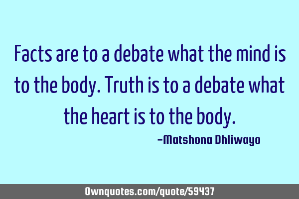 Facts are to a debate what the mind is to the body. Truth is to a debate what the heart is to the