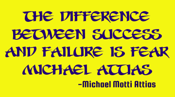 The difference between success and failure is