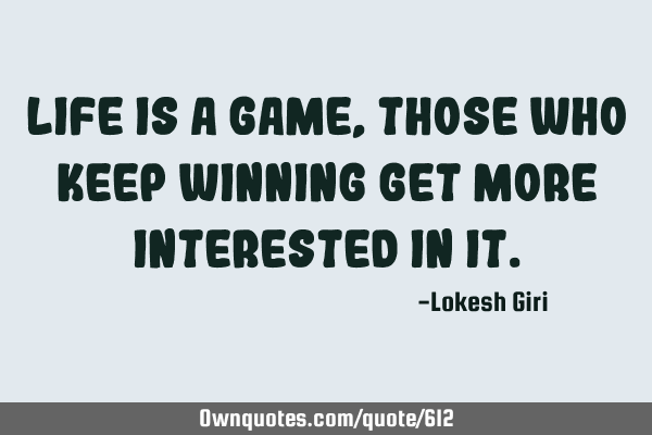 Life is a game, those who keep winning get more interested in
