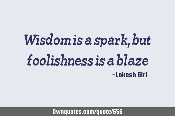 Wisdom is a spark, but foolishness is a