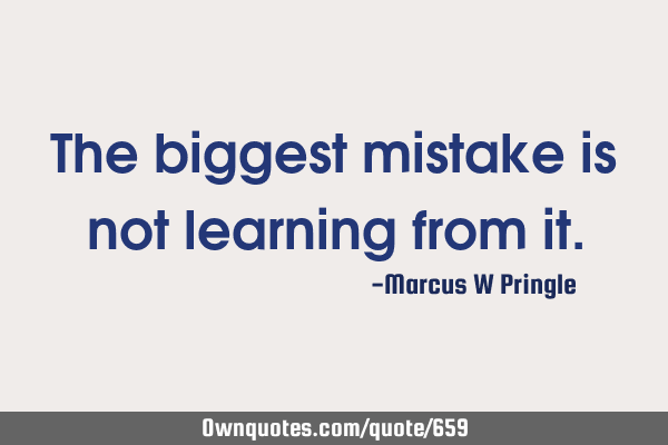 The biggest mistake is not learning from
