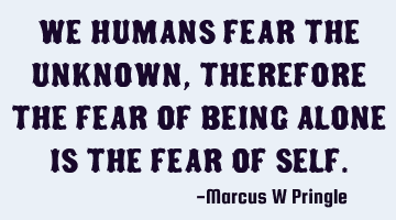 We humans fear the unknown, therefore the fear of being alone is the fear of self.
