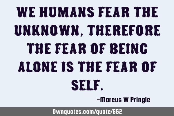 We humans fear the unknown, therefore the fear of being alone is the fear of