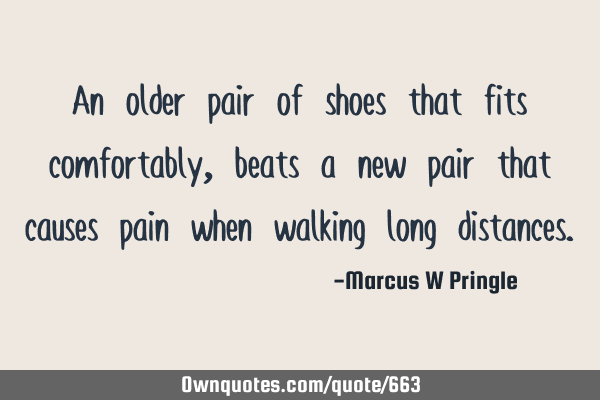 An older pair of shoes that fits comfortably, beats a new pair that causes pain when walking long
