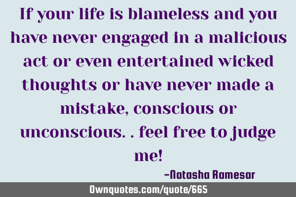 If your life is blameless and you have never engaged in a malicious act or even entertained wicked