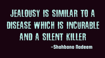 Jealousy is similar to a disease which is incurable and a silent