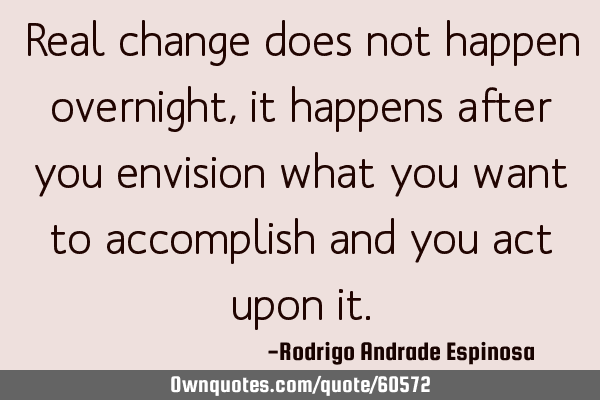 Real change does not happen overnight, it happens after you envision what you want to accomplish