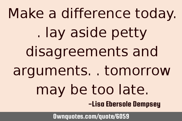 Make a difference today.. lay aside petty disagreements and arguments.. tomorrow may be too
