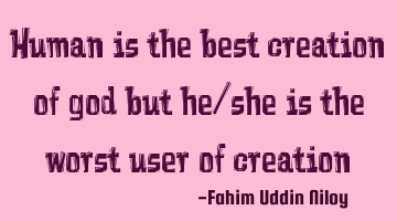Human is the best creation of god but he/she is the worst user of creation
