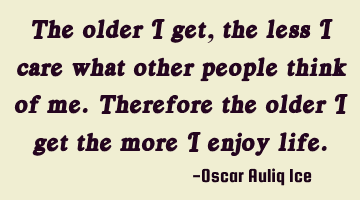 The older I get, the less I care what other people think of me. Therefore the older I get the more I