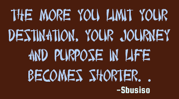 The more you limit your destination, your journey and purpose in life becomes shorter..