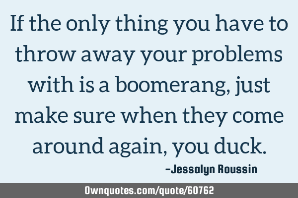 If the only thing you have to throw away your problems with is a boomerang, just make sure when
