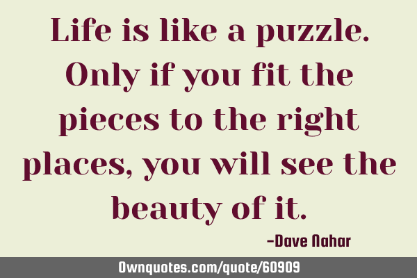 Life is like a puzzle. Only if you fit the pieces to the right places, you will see the beauty of